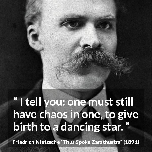 "Friedrich Nietzsche about dancing (""Thus Spoke Zarathustra"", 1891) - I tell you: one must still have chaos in one, to give birth to a dancing star."