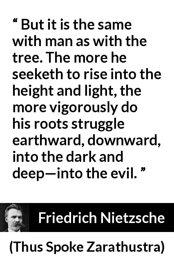 "Friedrich Nietzsche about darkness (""Thus Spoke Zarathustra"", 1891) - But it is the same with man as with the tree. The more he seeketh to rise into the height and light, the more vigorously do his roots struggle earthward, downward, into the dark and deep—into the evil."