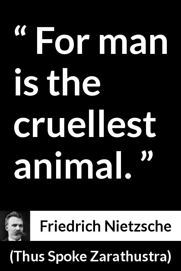 Friedrich Nietzsche quote about evil from Thus Spoke Zarathustra (1891) - For man is the cruellest animal.