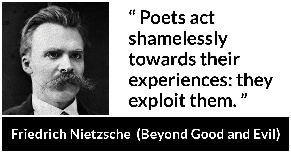"Friedrich Nietzsche about experience (""Beyond Good and Evil"", 1886) - Poets act shamelessly towards their experiences: they exploit them."