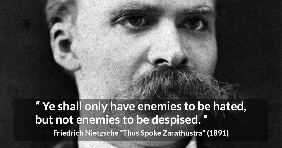 "Friedrich Nietzsche about hate (""Thus Spoke Zarathustra"", 1891) - Ye shall only have enemies to be hated, but not enemies to be despised."