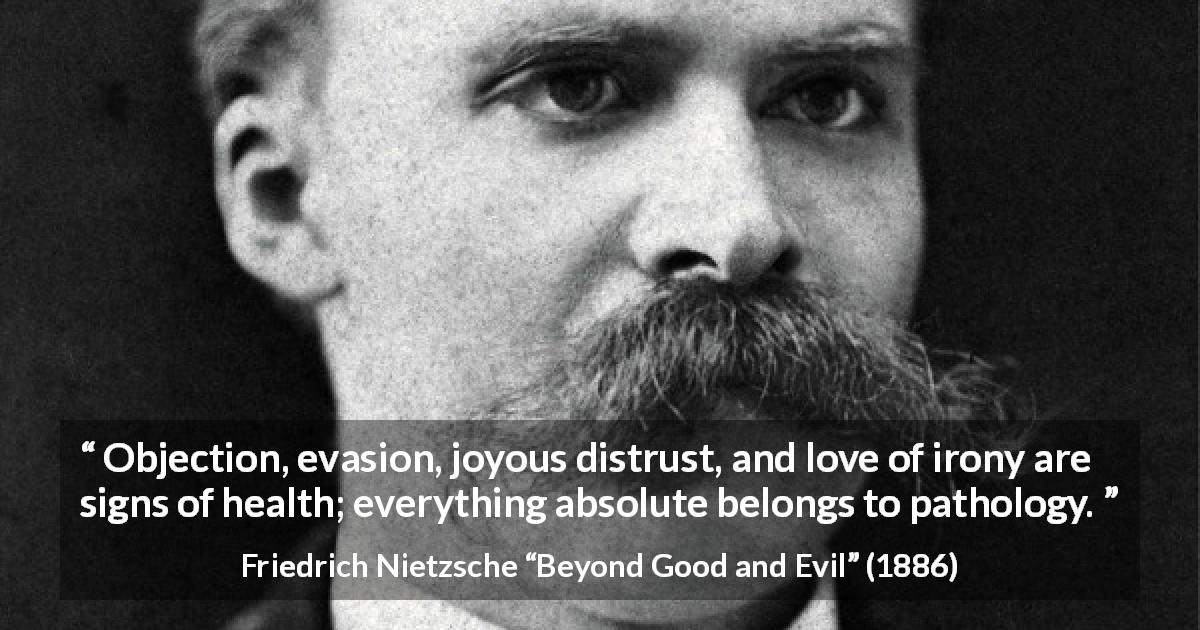 "Friedrich Nietzsche about irony (""Beyond Good and Evil"", 1886) - Objection, evasion, joyous distrust, and love of irony are signs of health; everything absolute belongs to pathology."