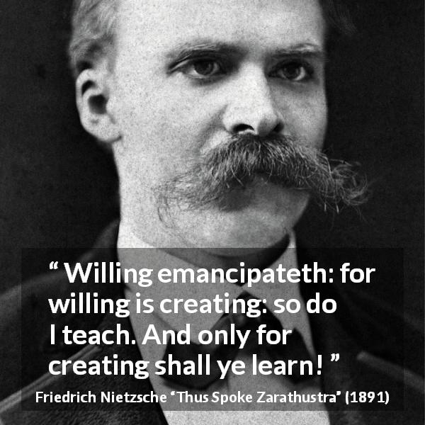 "Friedrich Nietzsche about learning (""Thus Spoke Zarathustra"", 1891) - Willing emancipateth: for willing is creating: so do I teach. And only for creating shall ye learn!"