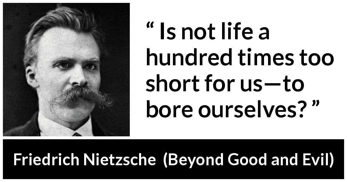 Friedrich Nietzsche quote about life from Beyond Good and Evil (1886) - Is not life a hundred times too short for us—to bore ourselves?