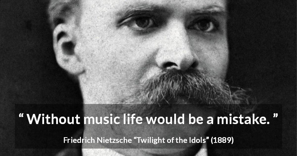 "Friedrich Nietzsche about life (""Twilight of the Idols"", 1889) - Without music life would be a mistake."