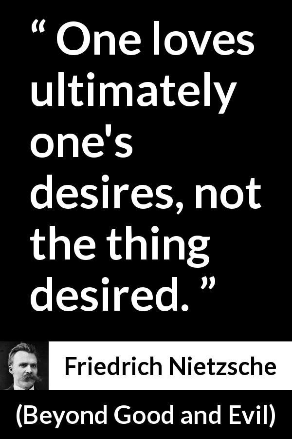 "Friedrich Nietzsche about love (""Beyond Good and Evil"", 1886) - One loves ultimately one's desires, not the thing desired."