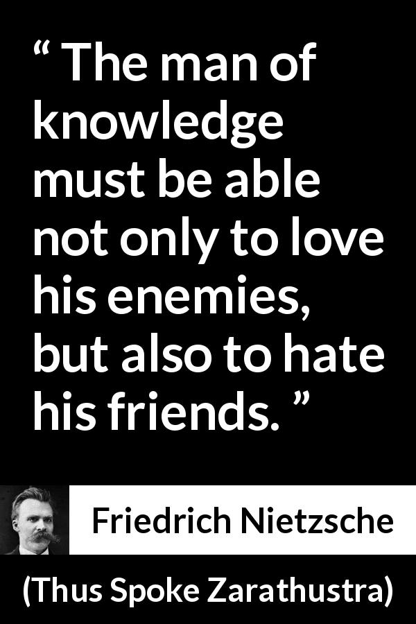 Friedrich Nietzsche quote about love from Thus Spoke Zarathustra (1891) - The man of knowledge must be able not only to love his enemies, but also to hate his friends.