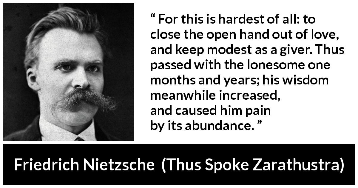 "Friedrich Nietzsche about love (""Thus Spoke Zarathustra"", 1891) - For this is hardest of all: to close the open hand out of love, and keep modest as a giver. Thus passed with the lonesome one months and years; his wisdom meanwhile increased, and caused him pain by its abundance."
