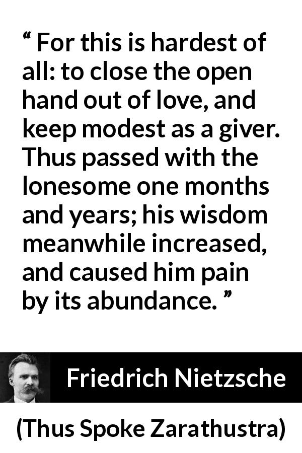Friedrich Nietzsche - Thus Spoke Zarathustra - For this is hardest of all: to close the open hand out of love, and keep modest as a giver. Thus passed with the lonesome one months and years; his wisdom meanwhile increased, and caused him pain by its abundance.