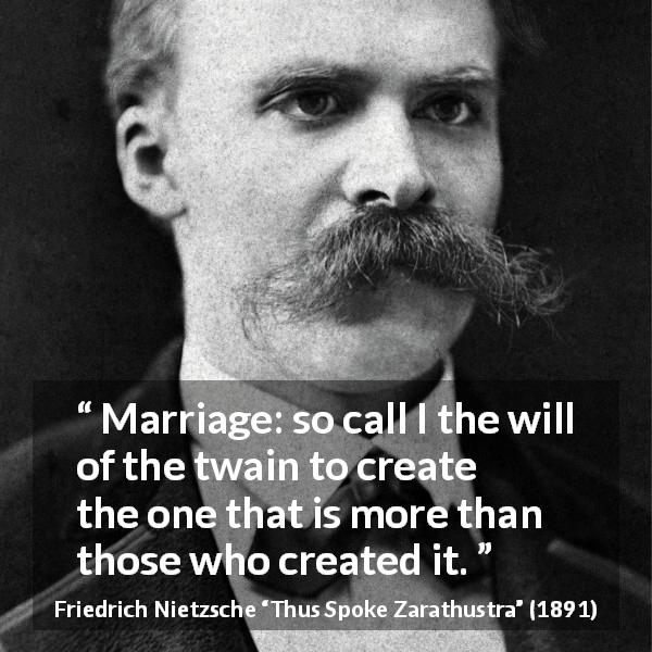 "Friedrich Nietzsche about marriage (""Thus Spoke Zarathustra"", 1891) - Marriage: so call I the will of the twain to create the one that is more than those who created it."