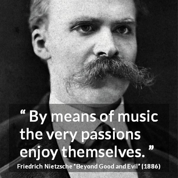 "Friedrich Nietzsche about passion (""Beyond Good and Evil"", 1886) - By means of music the very passions enjoy themselves."