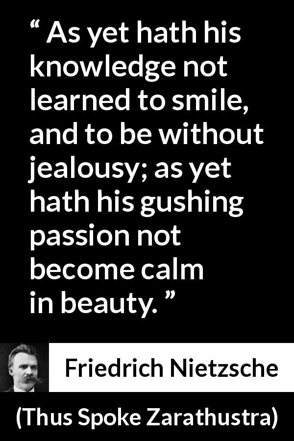 "Friedrich Nietzsche about passion (""Thus Spoke Zarathustra"", 1891) - As yet hath his knowledge not learned to smile, and to be without jealousy; as yet hath his gushing passion not become calm in beauty."