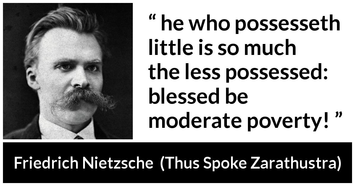 "Friedrich Nietzsche about poverty (""Thus Spoke Zarathustra"", 1891) - he who possesseth little is so much the less possessed: blessed be moderate poverty!"