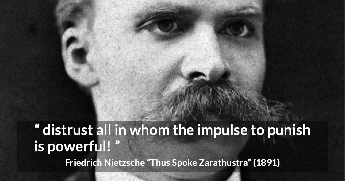 "Friedrich Nietzsche about punishment (""Thus Spoke Zarathustra"", 1891) - distrust all in whom the impulse to punish is powerful!"