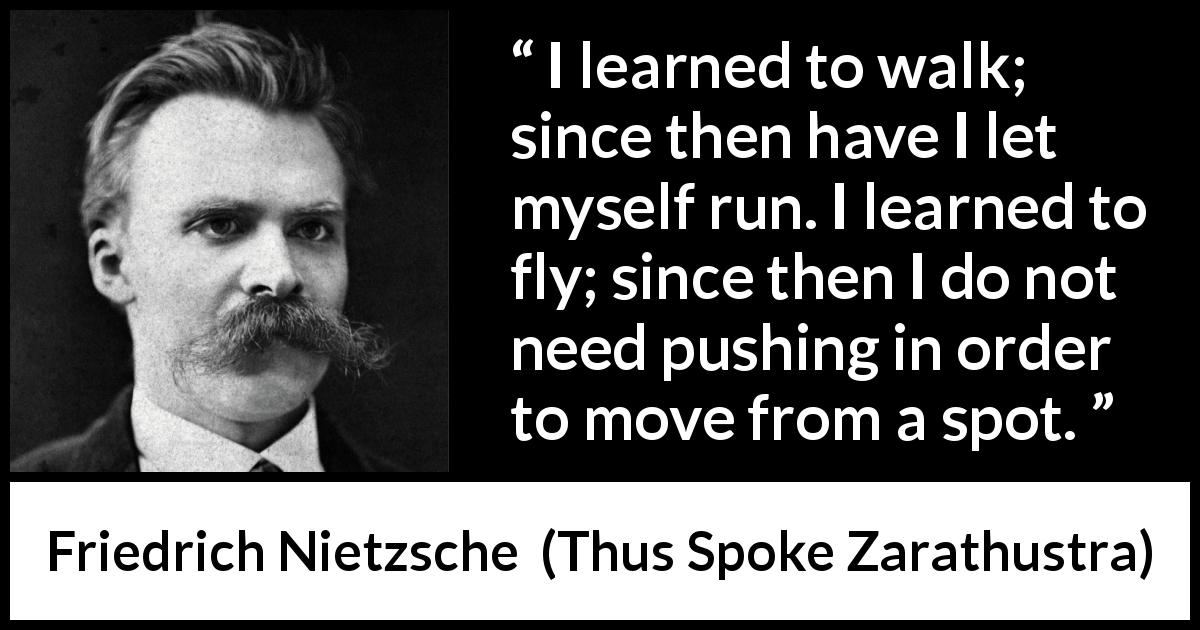 "Friedrich Nietzsche about running (""Thus Spoke Zarathustra"", 1891) - I learned to walk; since then have I let myself run. I learned to fly; since then I do not need pushing in order to move from a spot."