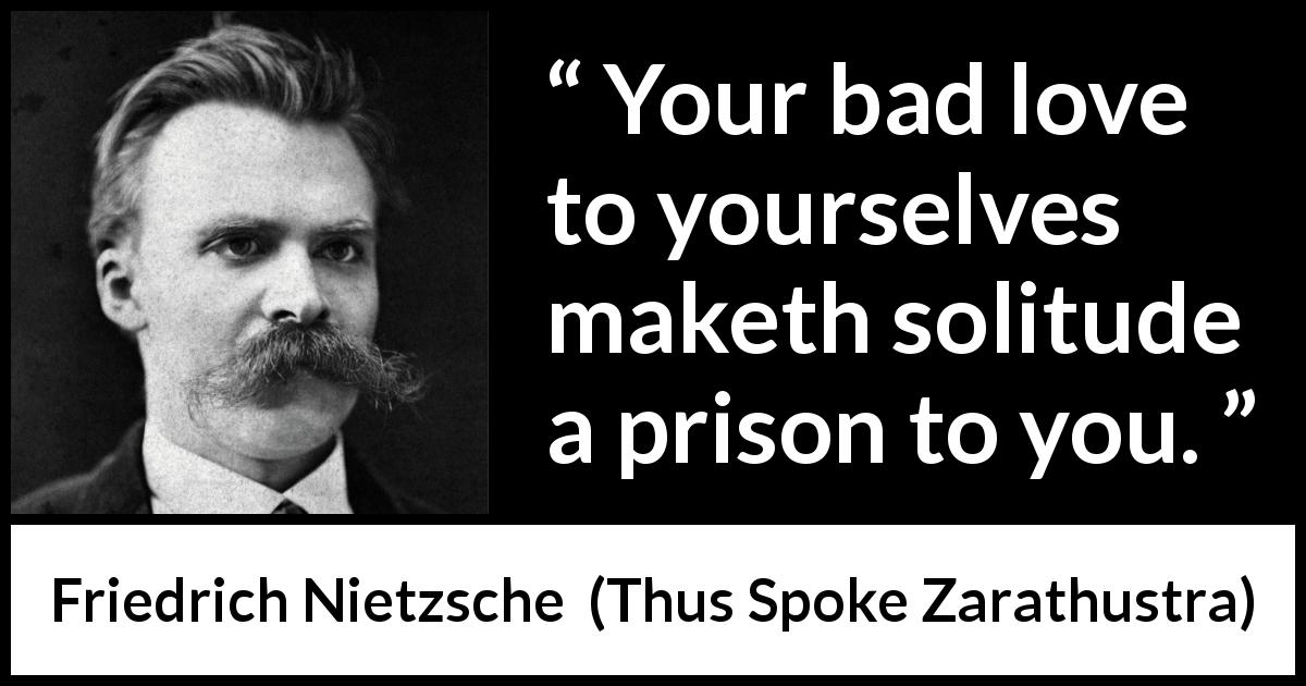 "Friedrich Nietzsche about self-love (""Thus Spoke Zarathustra"", 1891) - Your bad love to yourselves maketh solitude a prison to you."
