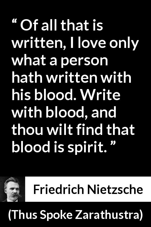 "Friedrich Nietzsche about spirit (""Thus Spoke Zarathustra"", 1891) - Of all that is written, I love only what a person hath written with his blood. Write with blood, and thou wilt find that blood is spirit."
