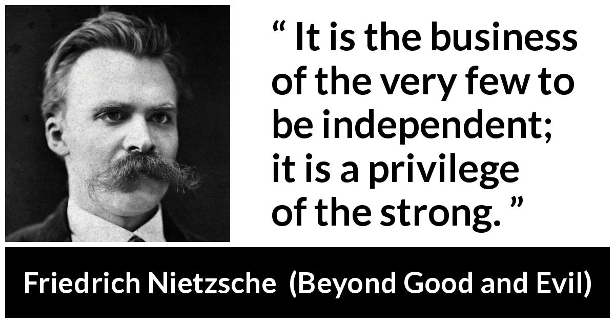 Friedrich Nietzsche quote about strength from Beyond Good and Evil (1886) - It is the business of the very few to be independent; it is a privilege of the strong.