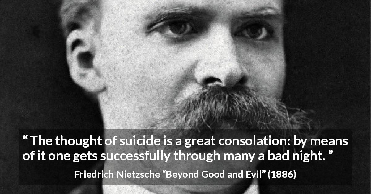 "Friedrich Nietzsche about suicide (""Beyond Good and Evil"", 1886) - The thought of suicide is a great consolation: by means of it one gets successfully through many a bad night."