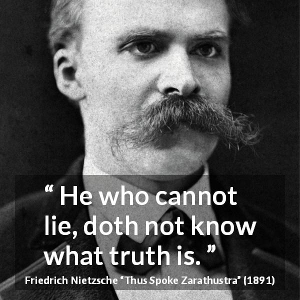 "Friedrich Nietzsche about truth (""Thus Spoke Zarathustra"", 1891) - He who cannot lie, doth not know what truth is."