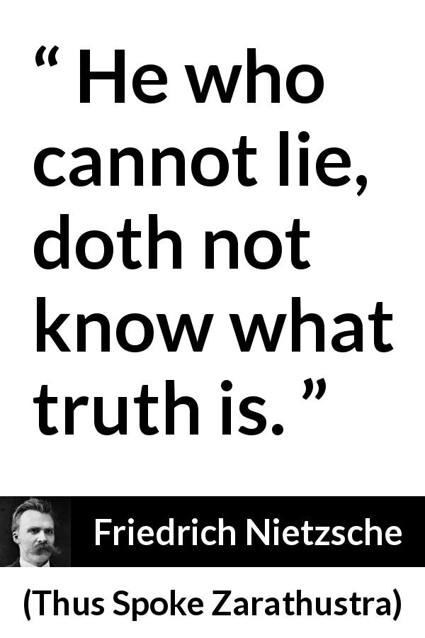Friedrich Nietzsche - Thus Spoke Zarathustra - He who cannot lie, doth not know what truth is.