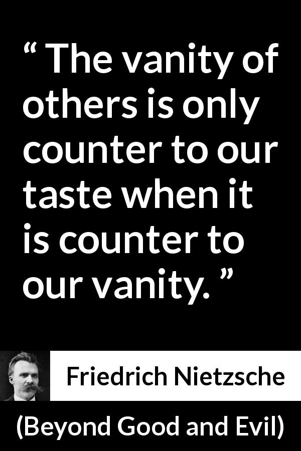"Friedrich Nietzsche about vanity (""Beyond Good and Evil"", 1886) - The vanity of others is only counter to our taste when it is counter to our vanity."