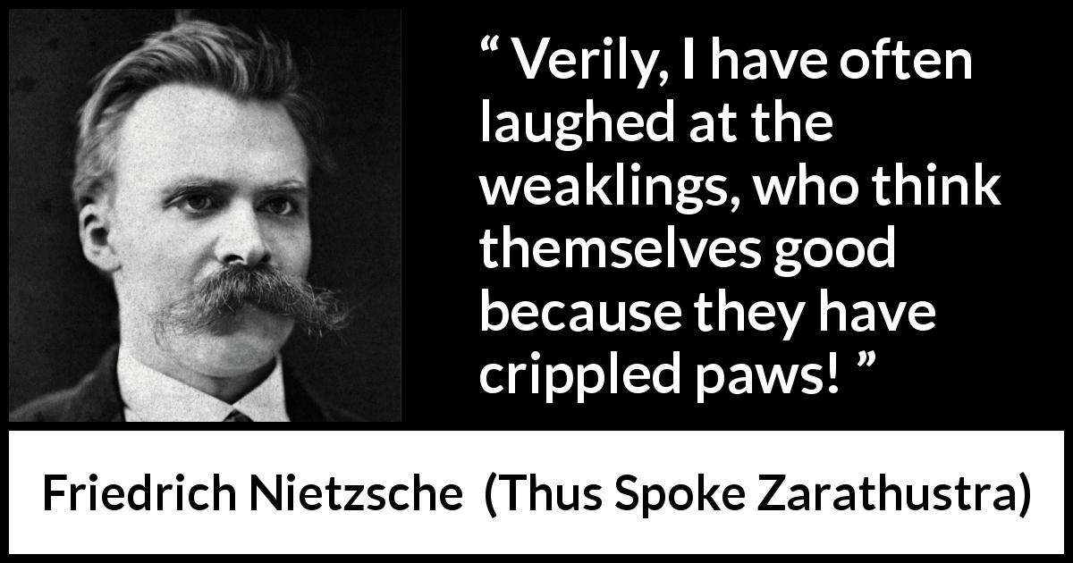 Friedrich Nietzsche - Thus Spoke Zarathustra - Verily, I have often laughed at the weaklings, who think themselves good because they have crippled paws!