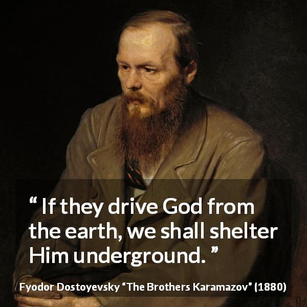 "Fyodor Dostoyevsky about God (""The Brothers Karamazov"", 1880) - If they drive God from the earth, we shall shelter Him underground."