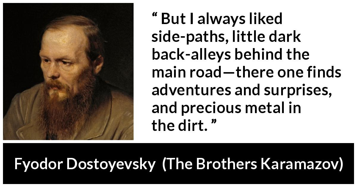 "Fyodor Dostoyevsky about adventure (""The Brothers Karamazov"", 1880) - But I always liked side-paths, little dark back-alleys behind the main road—there one finds adventures and surprises, and precious metal in the dirt."