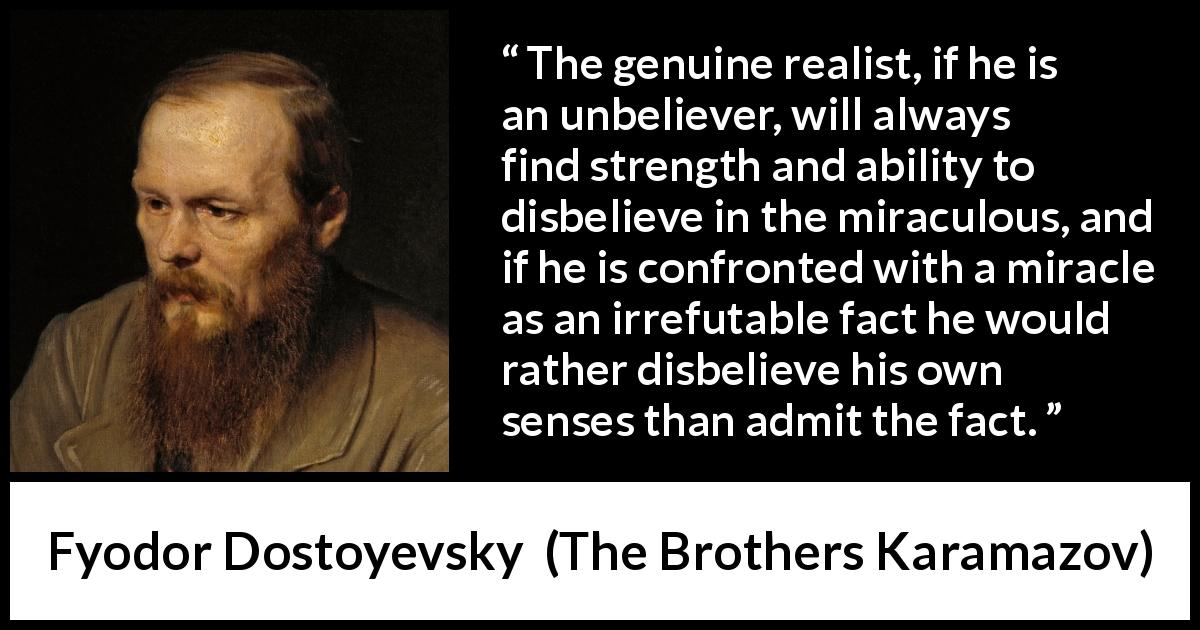 "Fyodor Dostoyevsky about belief (""The Brothers Karamazov"", 1880) - The genuine realist, if he is an unbeliever, will always find strength and ability to disbelieve in the miraculous, and if he is confronted with a miracle as an irrefutable fact he would rather disbelieve his own senses than admit the fact."