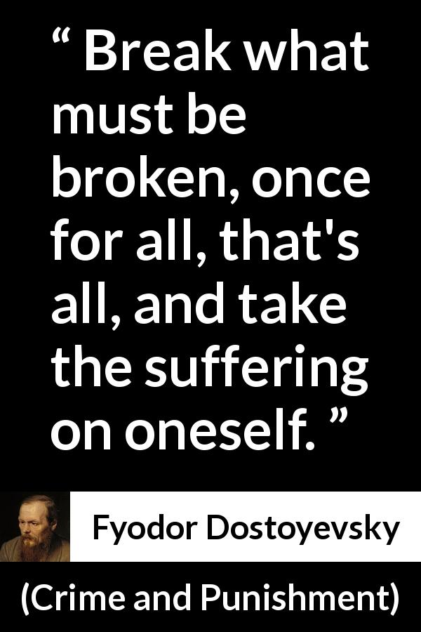 "Fyodor Dostoyevsky about breaking (""Crime and Punishment"", 1867) - Break what must be broken, once for all, that's all, and take the suffering on oneself."
