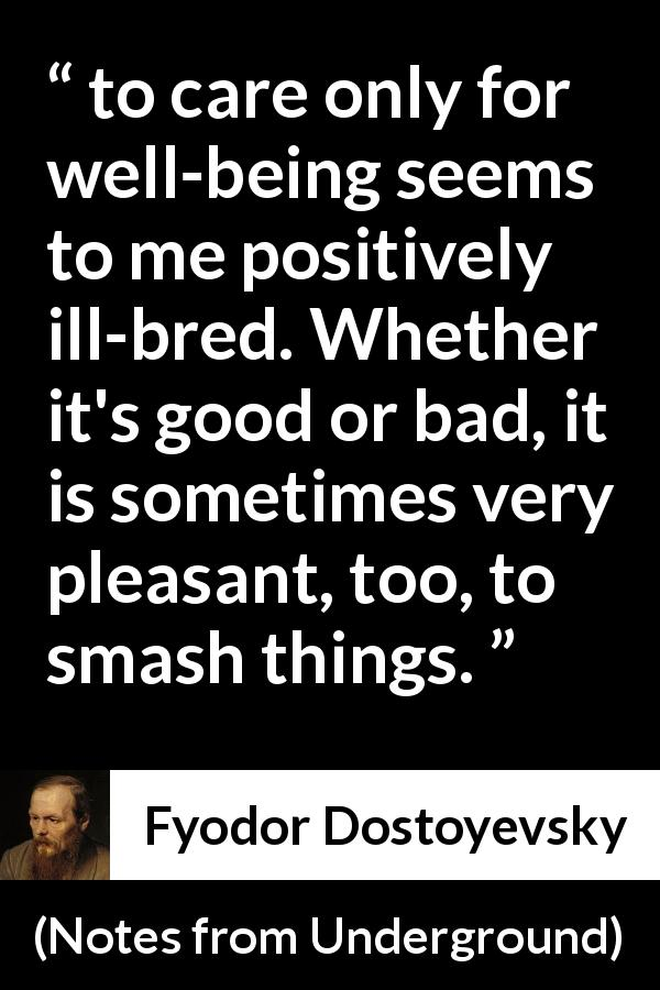 "Fyodor Dostoyevsky about care (""Notes from Underground"", 1864) - to care only for well-being seems to me positively ill-bred. Whether it's good or bad, it is sometimes very pleasant, too, to smash things."