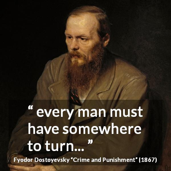 "Fyodor Dostoyevsky about choice (""Crime and Punishment"", 1867) - every man must have somewhere to turn..."