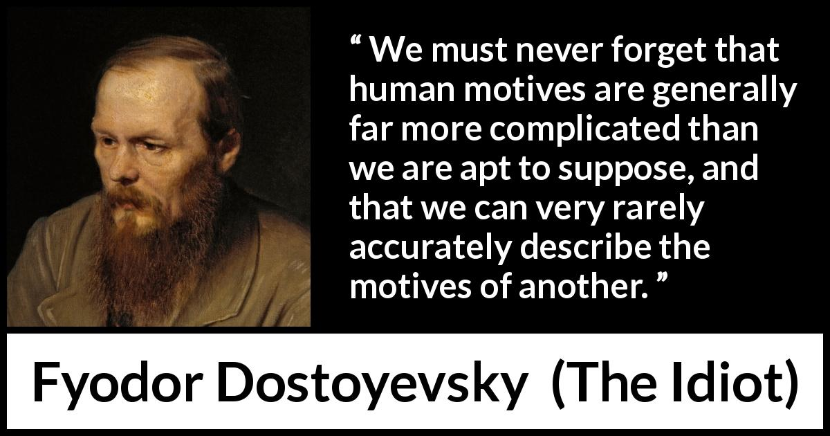 "Fyodor Dostoyevsky about complexity (""The Idiot"", 1874) - We must never forget that human motives are generally far more complicated than we are apt to suppose, and that we can very rarely accurately describe the motives of another."