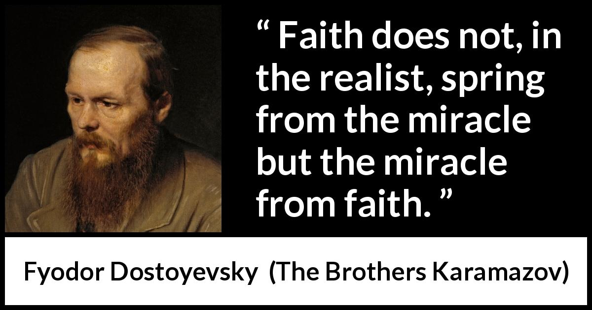 Fyodor Dostoyevsky quote about faith from The Brothers Karamazov (1880) - Faith does not, in the realist, spring from the miracle but the miracle from faith.