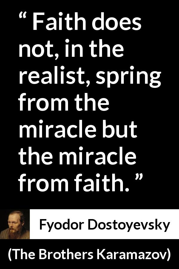 Fyodor Dostoyevsky - The Brothers Karamazov - Faith does not, in the realist, spring from the miracle but the miracle from faith.