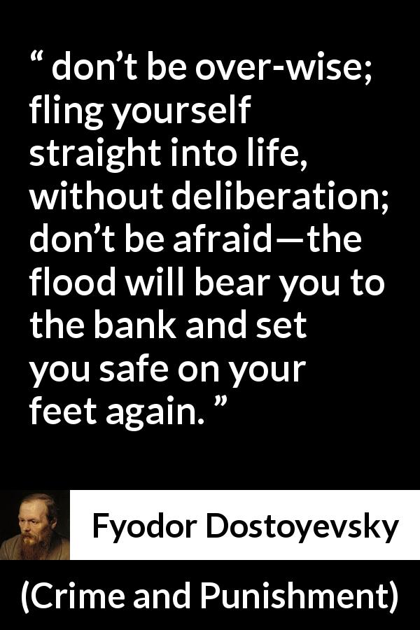 "Fyodor Dostoyevsky about fear (""Crime and Punishment"", 1867) - don't be over-wise; fling yourself straight into life, without deliberation; don't be afraid—the flood will bear you to the bank and set you safe on your feet again."