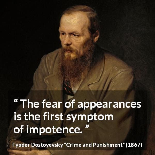 "Fyodor Dostoyevsky about fear (""Crime and Punishment"", 1867) - The fear of appearances is the first symptom of impotence."