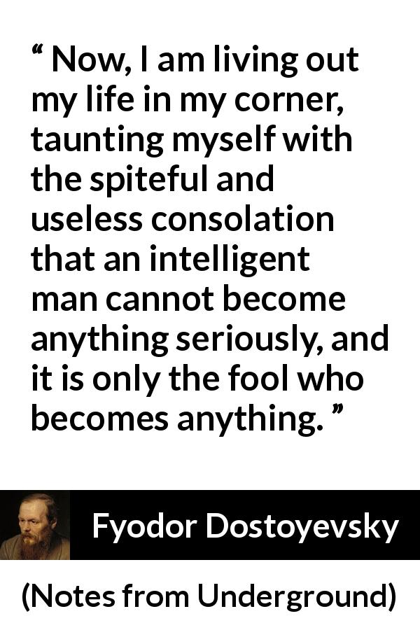 Fyodor Dostoyevsky quote about foolishness from Notes from Underground - Now, I am living out my life in my corner, taunting myself with the spiteful and useless consolation that an intelligent man cannot become anything seriously, and it is only the fool who becomes anything.