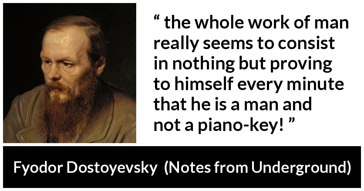 "Fyodor Dostoyevsky about free will (""Notes from Underground"", 1864) - the whole work of man really seems to consist in nothing but proving to himself every minute that he is a man and not a piano-key!"