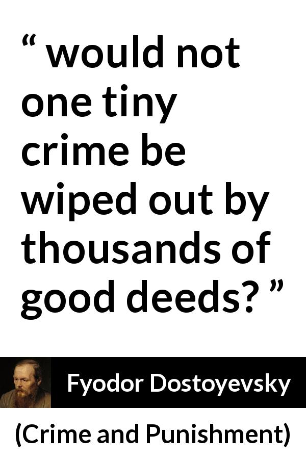 Fyodor Dostoyevsky quote about good from Crime and Punishment (1867) - would not one tiny crime be wiped out by thousands of good deeds?