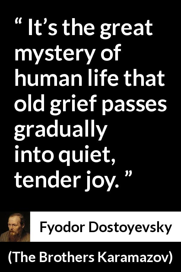 "Fyodor Dostoyevsky about grief (""The Brothers Karamazov"", 1880) - It's the great mystery of human life that old grief passes gradually into quiet, tender joy."