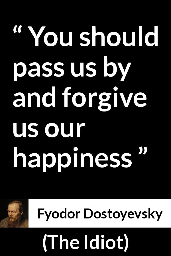 "Fyodor Dostoyevsky about happiness (""The Idiot"", 1874) - You should pass us by and forgive us our happiness"