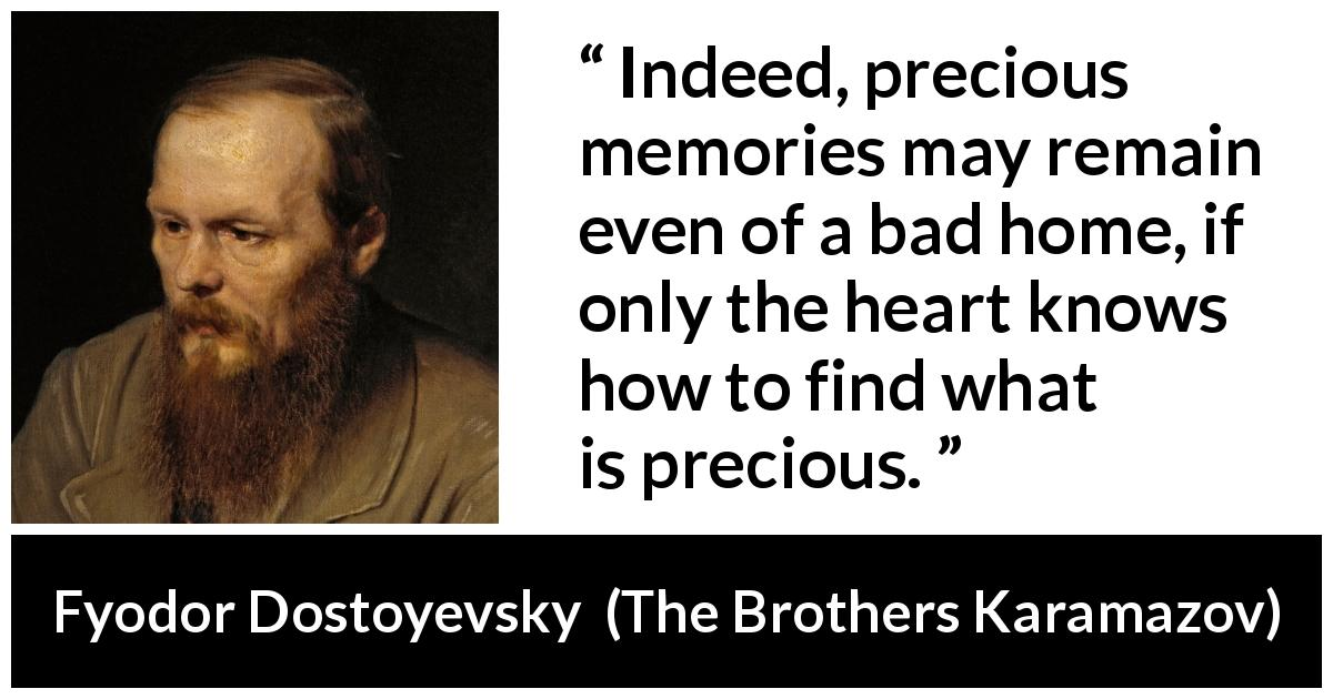 "Fyodor Dostoyevsky about heart (""The Brothers Karamazov"", 1880) - Indeed, precious memories may remain even of a bad home, if only the heart knows how to find what is precious."