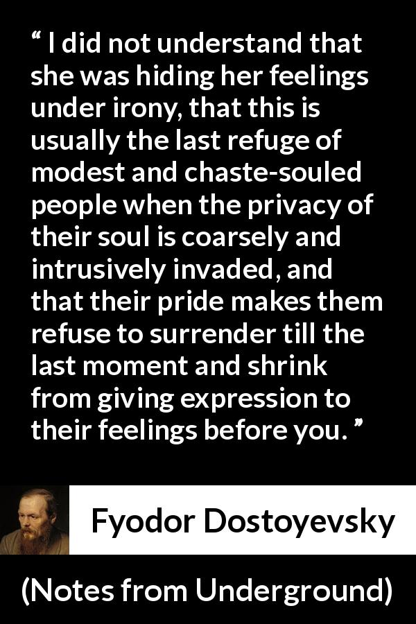 "Fyodor Dostoyevsky about hiding (""Notes from Underground"", 1864) - I did not understand that she was hiding her feelings under irony, that this is usually the last refuge of modest and chaste-souled people when the privacy of their soul is coarsely and intrusively invaded, and that their pride makes them refuse to surrender till the last moment and shrink from giving expression to their feelings before you."