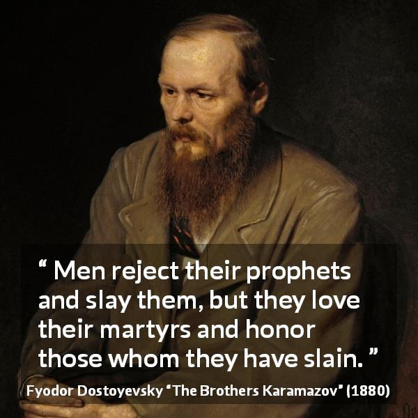 "Fyodor Dostoyevsky about honor (""The Brothers Karamazov"", 1880) - Men reject their prophets and slay them, but they love their martyrs and honor those whom they have slain."