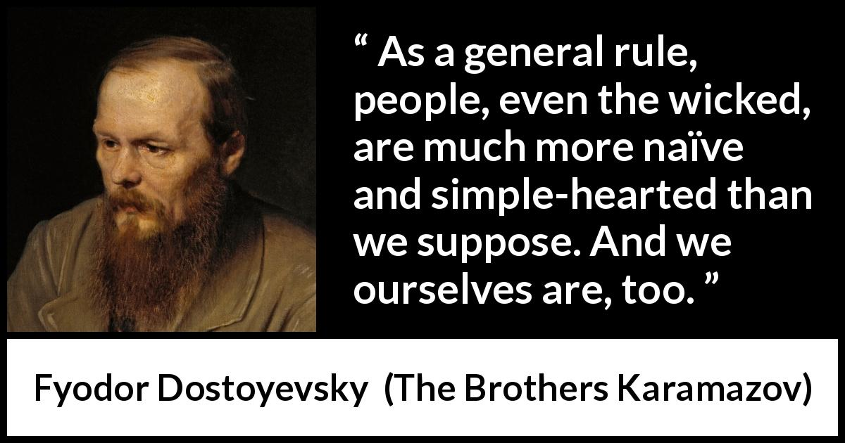 "Fyodor Dostoyevsky about innocence (""The Brothers Karamazov"", 1880) - As a general rule, people, even the wicked, are much more naïve and simple-hearted than we suppose. And we ourselves are, too."