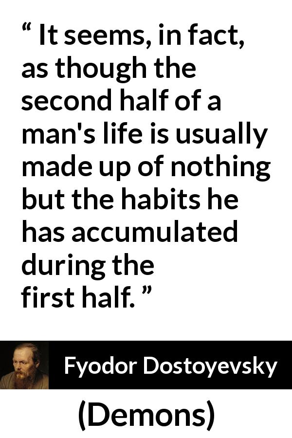 "Fyodor Dostoyevsky about life (""Demons"", 1872) - It seems, in fact, as though the second half of a man's life is usually made up of nothing but the habits he has accumulated during the first half."