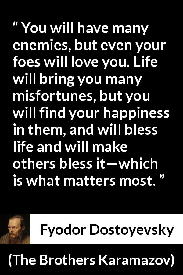 "Fyodor Dostoyevsky about life (""The Brothers Karamazov"", 1880) - You will have many enemies, but even your foes will love you. Life will bring you many misfortunes, but you will find your happiness in them, and will bless life and will make others bless it—which is what matters most."