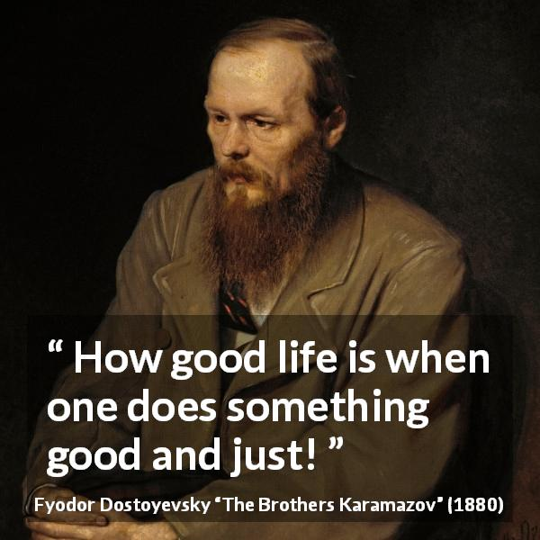 Fyodor Dostoyevsky quote about life from The Brothers Karamazov (1880) - How good life is when one does something good and just!